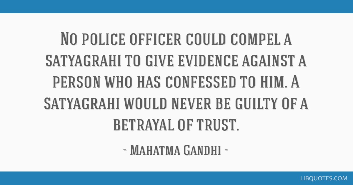 No police officer could compel a satyagrahi to give evidence against a person who has confessed to him. A satyagrahi would never be guilty of a...