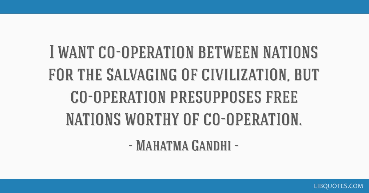 I want co-operation between nations for the salvaging of civilization, but co-operation presupposes free nations worthy of co-operation.