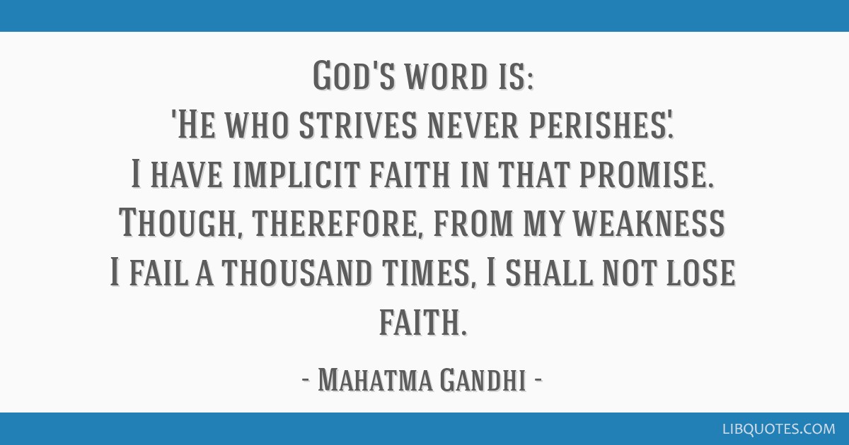 God's word is: 'He who strives never perishes.' I have implicit faith in that promise. Though, therefore, from my weakness I fail a thousand times, I ...