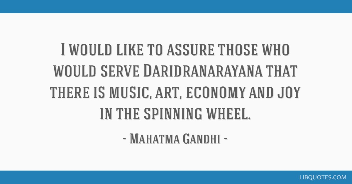 I would like to assure those who would serve Daridranarayana that there is music, art, economy and joy in the spinning wheel.