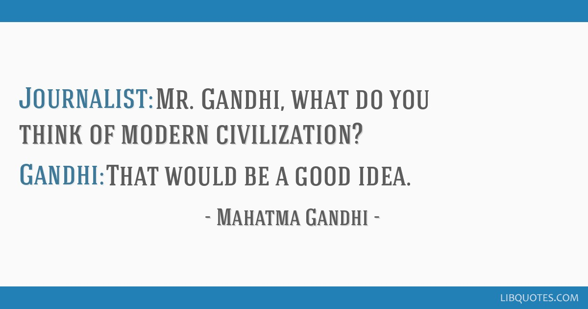Journalist: Mr. Gandhi, what do you think of modern civilization? Gandhi: That would be a good idea.