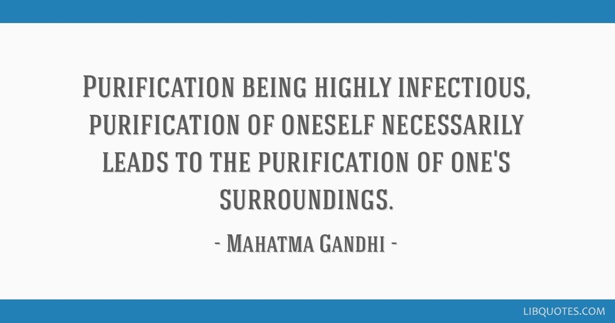 Purification being highly infectious, purification of oneself necessarily leads to the purification of one's surroundings.