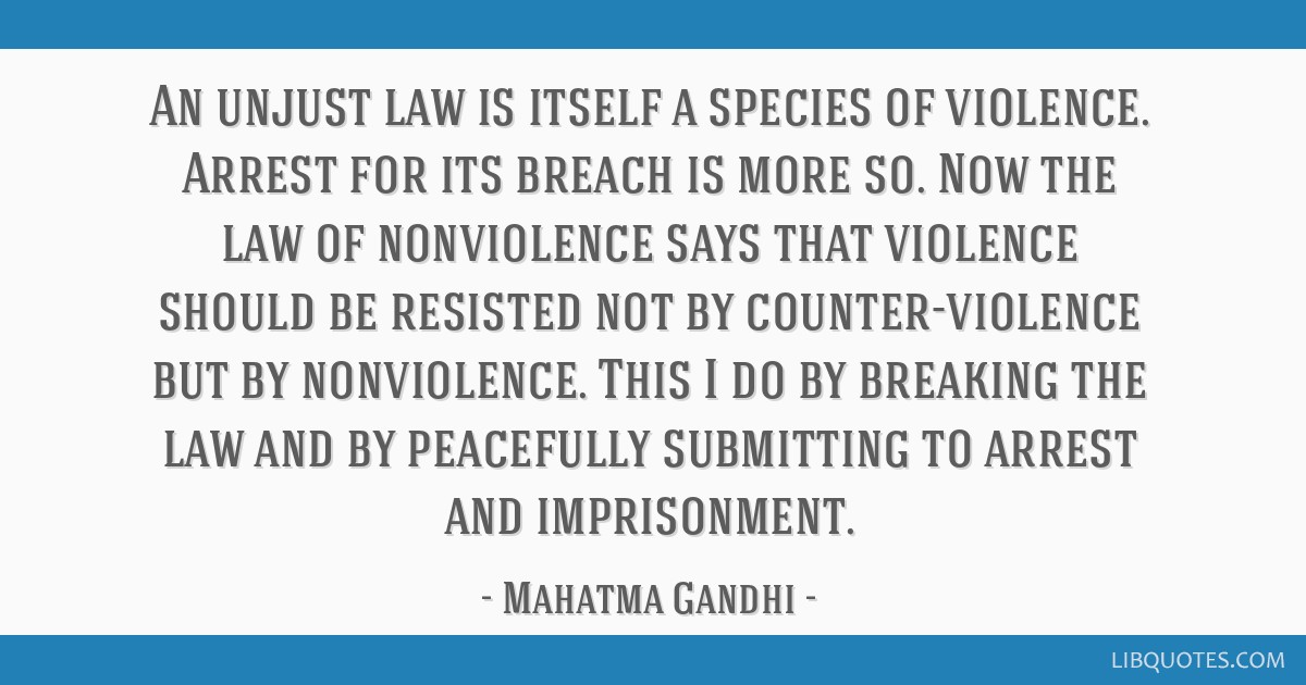 An unjust law is itself a species of violence. Arrest for its breach is more so. Now the law of nonviolence says that violence should be resisted not ...