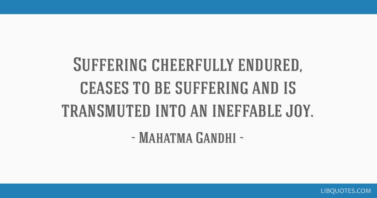 Suffering cheerfully endured, ceases to be suffering and is transmuted into an ineffable joy.