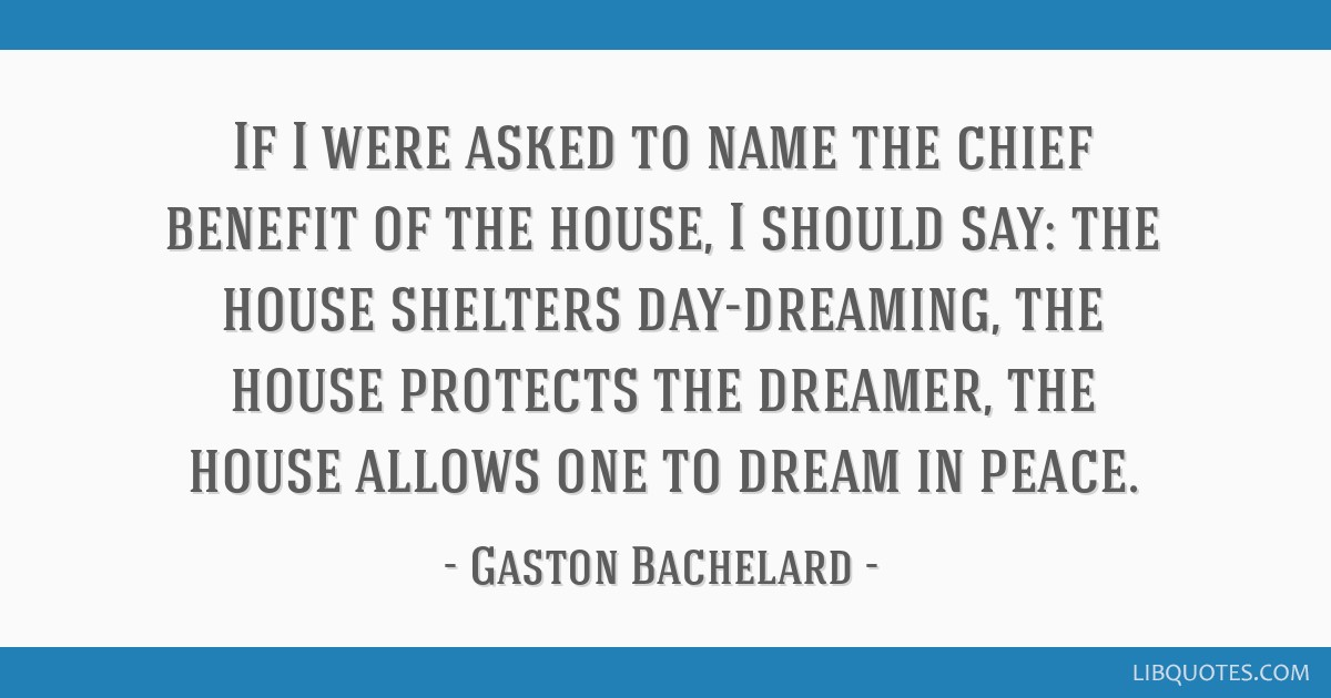 If I were asked to name the chief benefit of the house, I should say: the house shelters day-dreaming, the house protects the dreamer, the house...