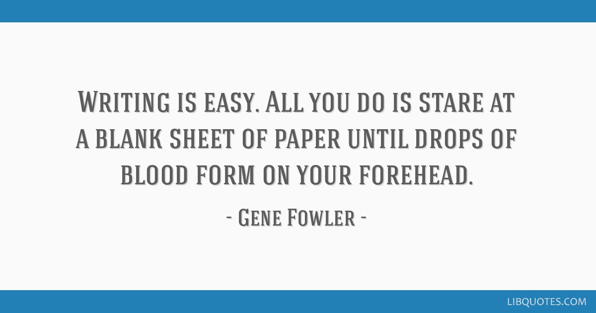 Writing is easy. All you do is stare at a blank sheet of paper until drops of blood form on your forehead.