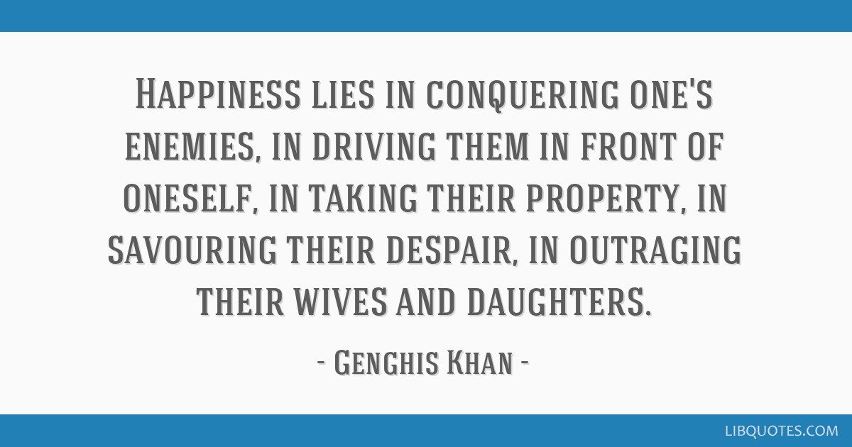 Happiness Lies In Conquering Ones Enemies In Driving Them