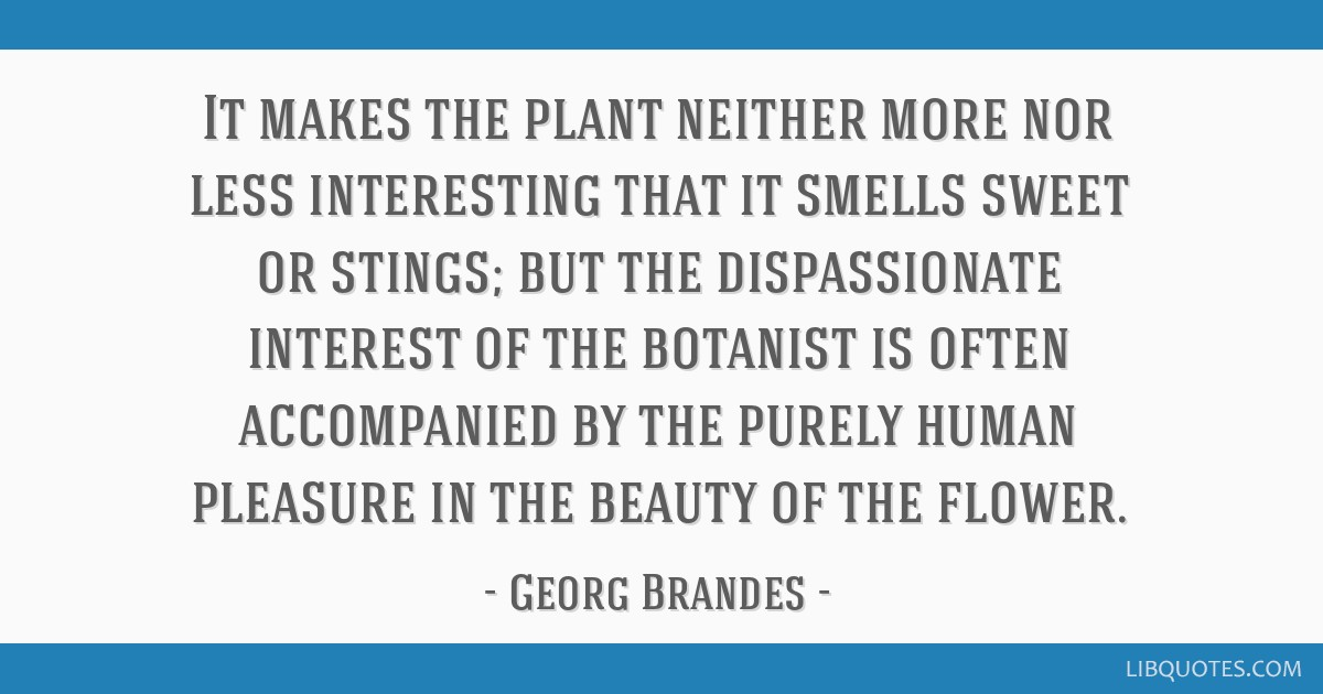 It makes the plant neither more nor less interesting that it smells sweet or stings; but the dispassionate interest of the botanist is often...