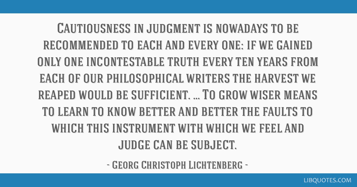 Cautiousness in judgment is nowadays to be recommended to each and every one: if we gained only one incontestable truth every ten years from each of...