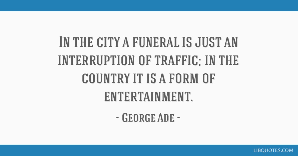 In the city a funeral is just an interruption of traffic; in the country it is a form of entertainment.