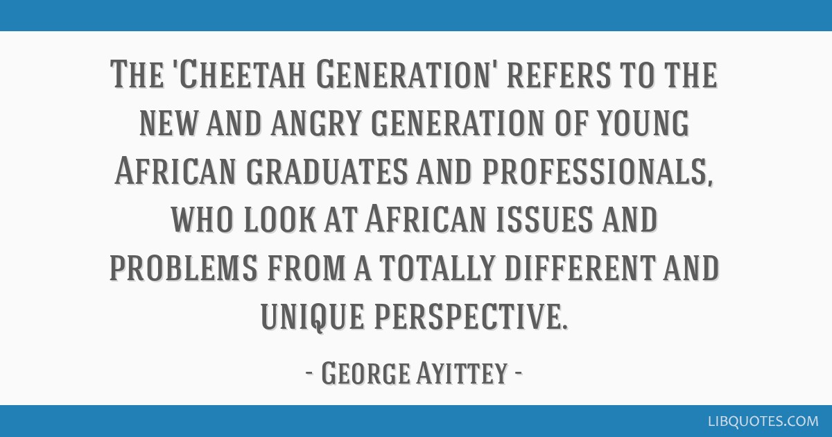 The 'Cheetah Generation' refers to the new and angry generation of young African graduates and professionals, who look at African issues and problems ...