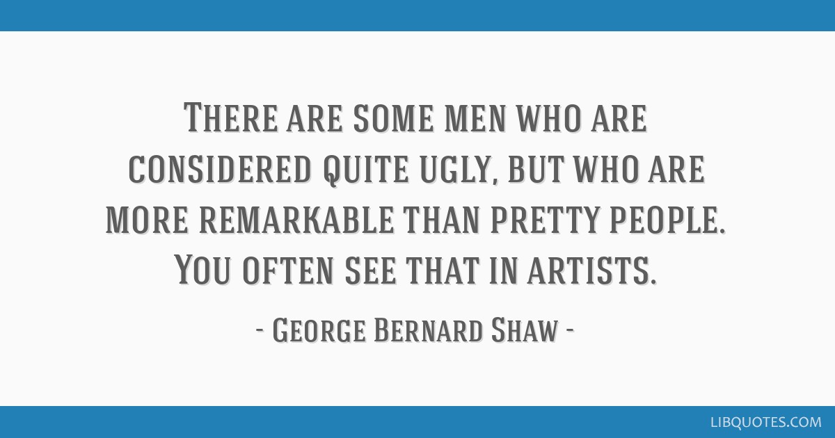 There are some men who are considered quite ugly, but who are more remarkable than pretty people. You often see that in artists.