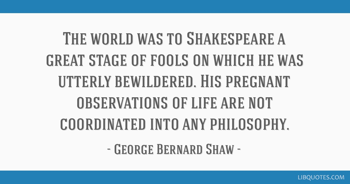 The world was to Shakespeare a great stage of fools on which he was utterly bewildered. His pregnant observations of life are not coordinated into...