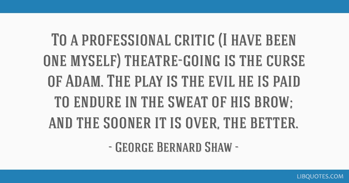 To a professional critic (I have been one myself) theatre-going is the curse of Adam. The play is the evil he is paid to endure in the sweat of his...