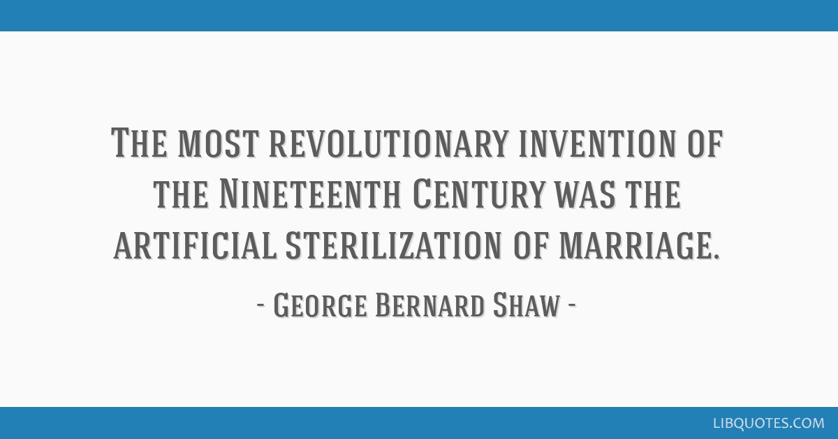 The most revolutionary invention of the Nineteenth Century was the artificial sterilization of marriage.
