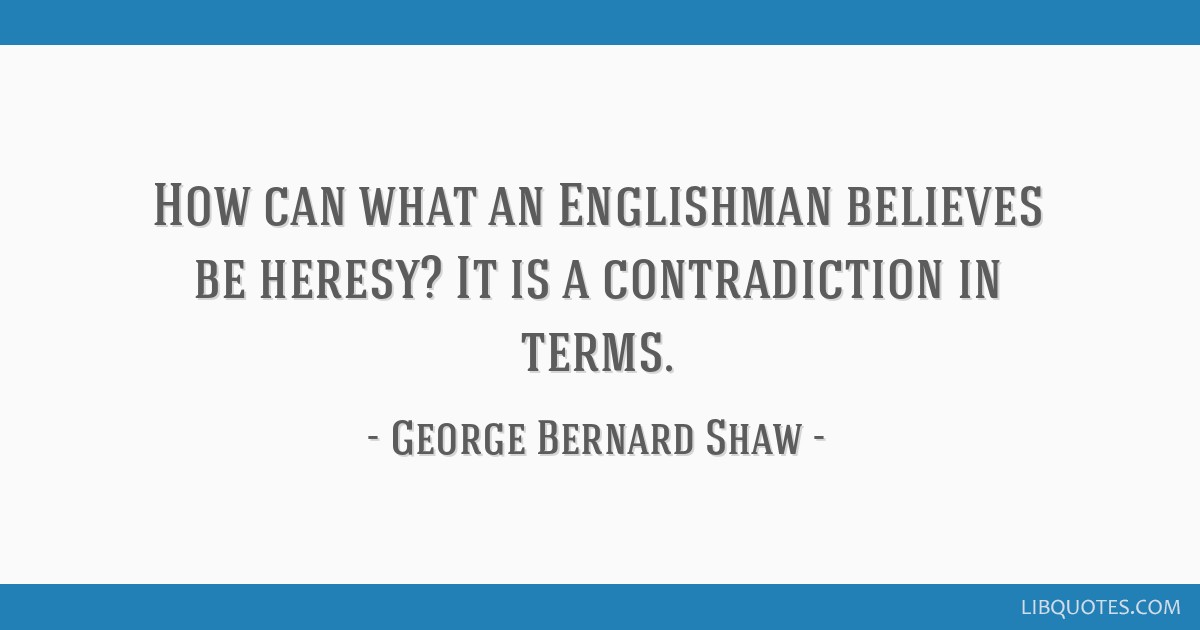 How can what an Englishman believes be heresy? It is a contradiction in terms.