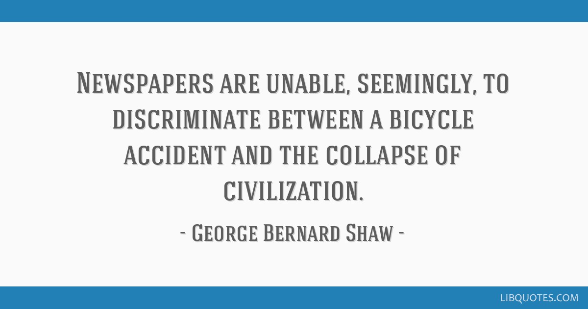 Newspapers are unable, seemingly, to discriminate between a bicycle accident and the collapse of civilization.