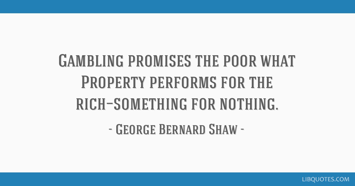 Gambling promises the poor what Property performs for the rich—something for nothing.