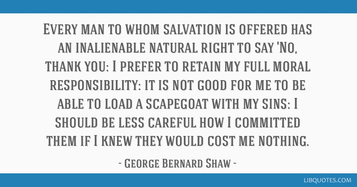 Every man to whom salvation is offered has an inalienable natural right to say 'No, thank you: I prefer to retain my full moral responsibility: it is ...