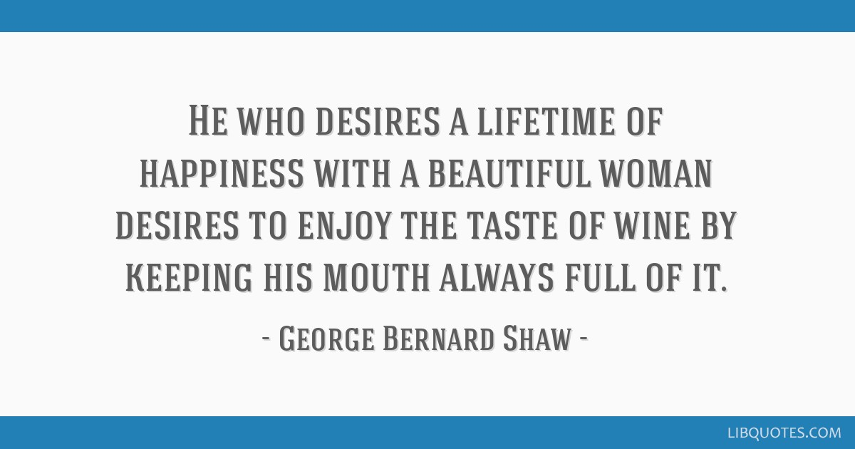 He who desires a lifetime of happiness with a beautiful woman desires to enjoy the taste of wine by keeping his mouth always full of it.