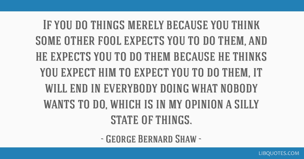 If you do things merely because you think some other fool expects you to do them, and he expects you to do them because he thinks you expect him to...