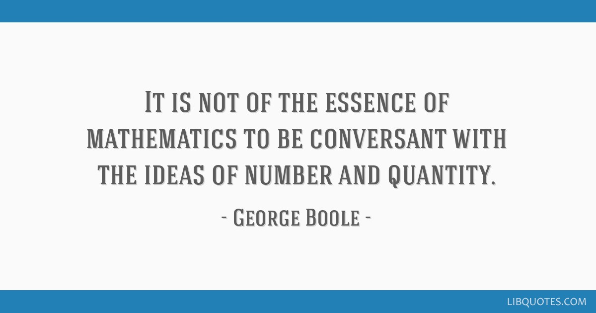 It is not of the essence of mathematics to be conversant with the ideas of number and quantity.