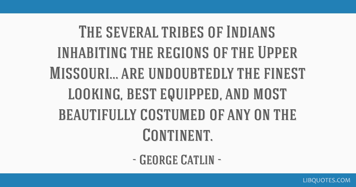 The several tribes of Indians inhabiting the regions of the Upper Missouri... are undoubtedly the finest looking, best equipped, and most beautifully ...