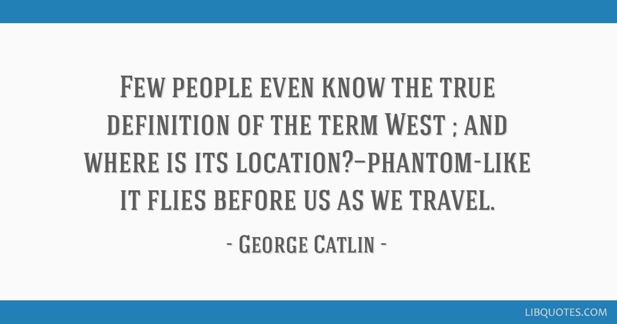 Few people even know the true definition of the term West ; and where is its location?—phantom-like it flies before us as we travel.