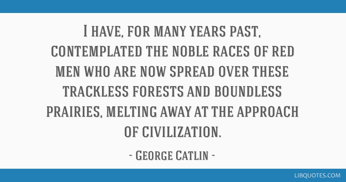 I have, for many years past, contemplated the noble races of red men who are now spread over these trackless forests and boundless prairies, melting...