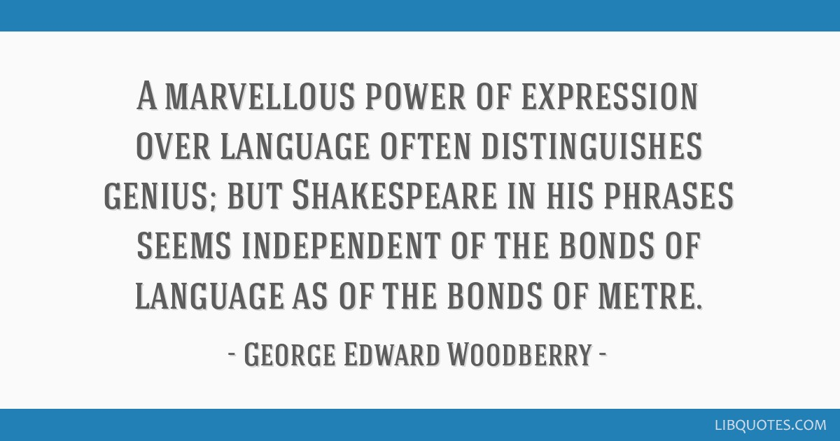 A marvellous power of expression over language often distinguishes genius; but Shakespeare in his phrases seems independent of the bonds of language...