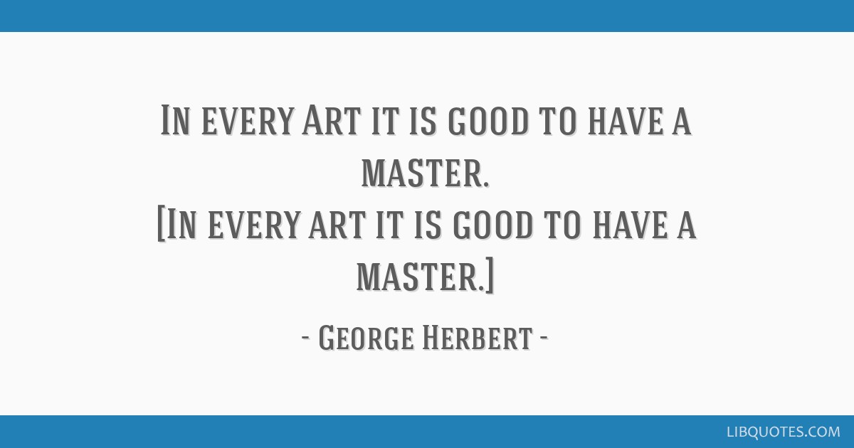 In every Art it is good to have a master. [In every art it is good to have a master.]