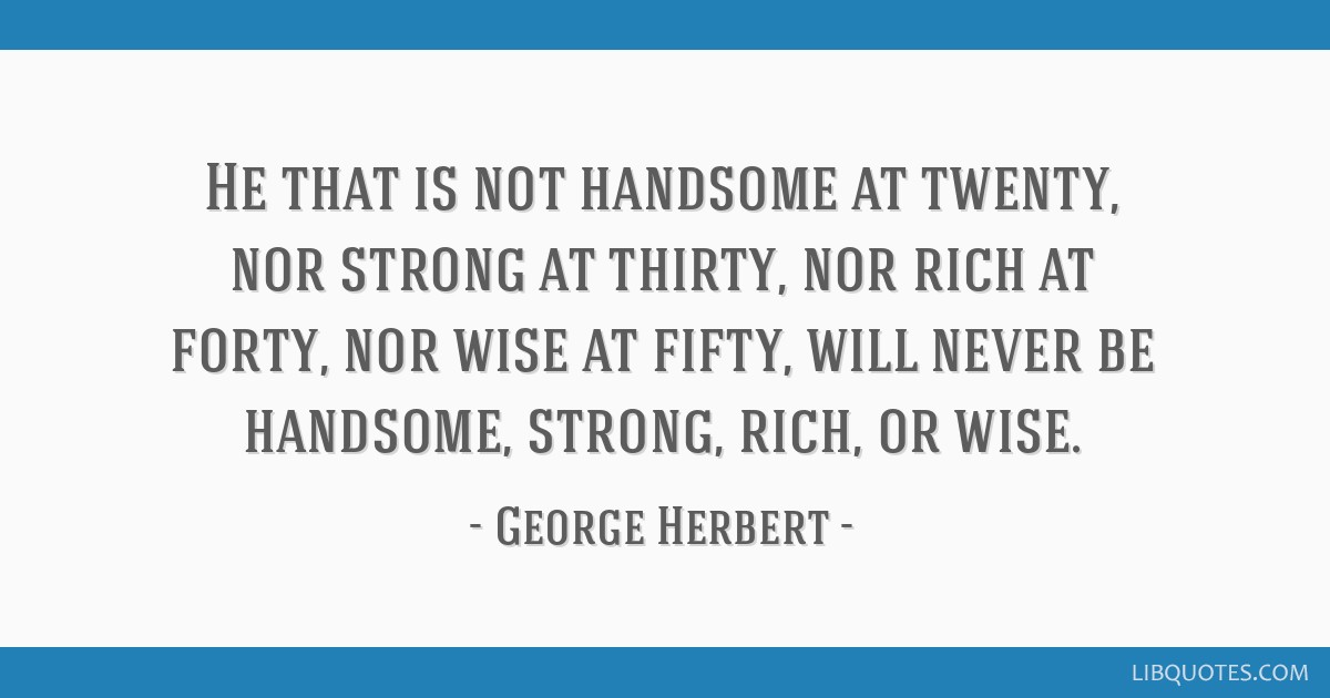 He that is not handsome at twenty, nor strong at thirty, nor rich at forty, nor wise at fifty, will never be handsome, strong, rich, or wise.