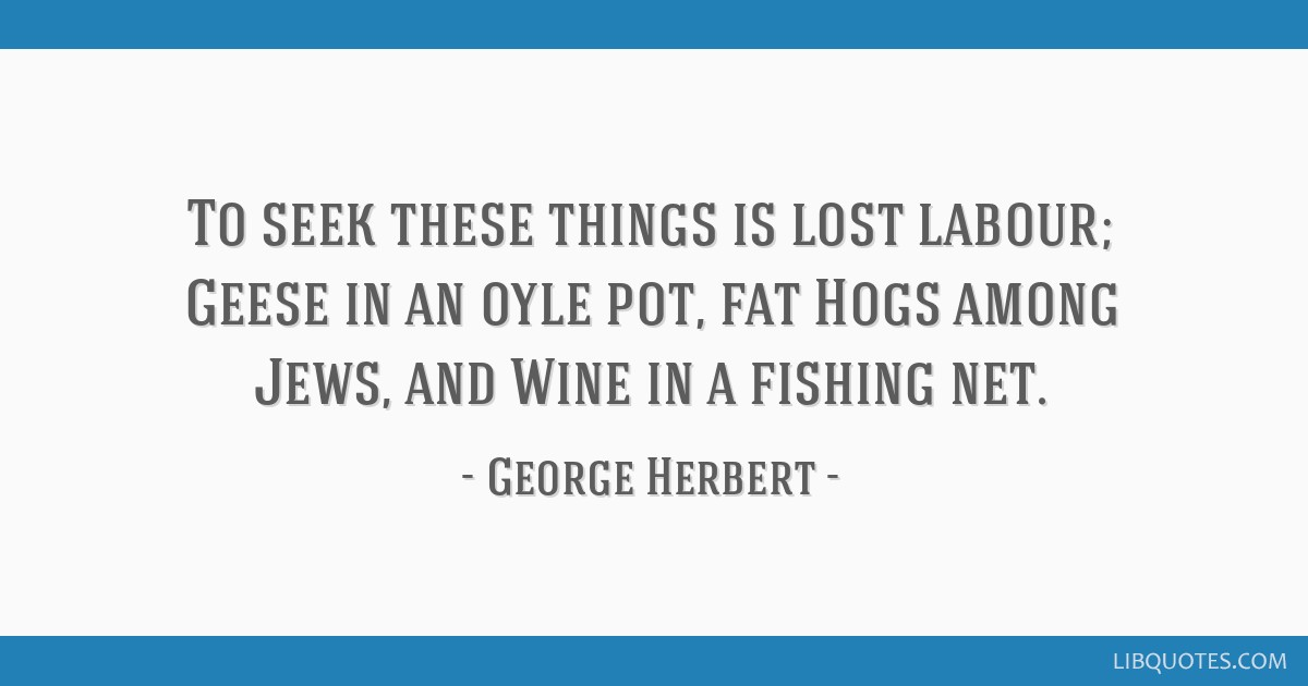 To seek these things is lost labour; Geese in an oyle pot, fat Hogs among Jews, and Wine in a fishing net.