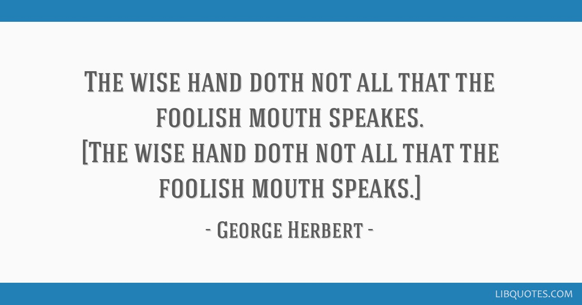 The wise hand doth not all that the foolish mouth speakes. [The wise hand doth not all that the foolish mouth speaks.]