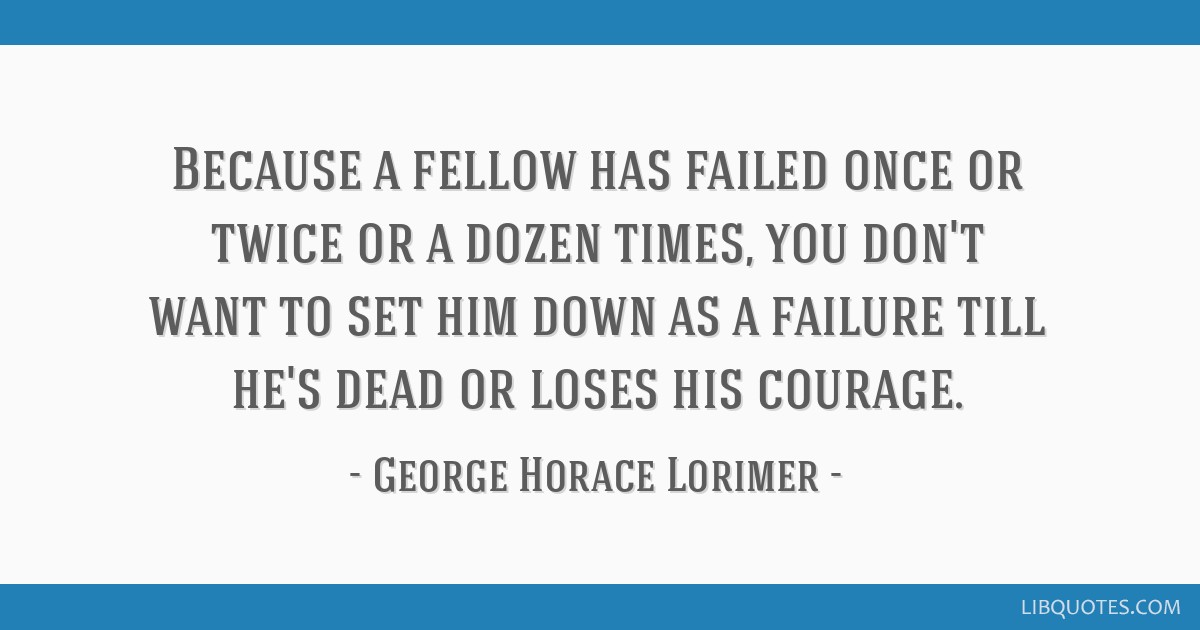 Because a fellow has failed once or twice or a dozen times, you don't want to set him down as a failure till he's dead or loses his courage.