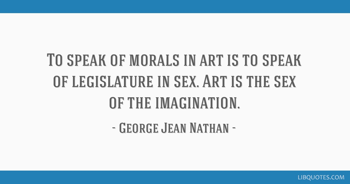 To speak of morals in art is to speak of legislature in sex. Art is the sex of the imagination.