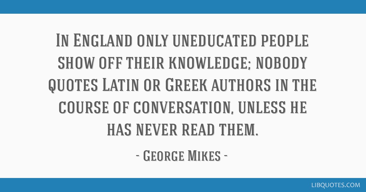 In England Only Uneducated People Show Off Their Knowledge Nobody