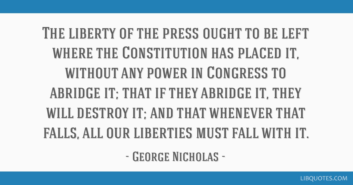 The liberty of the press ought to be left where the Constitution has placed it, without any power in Congress to abridge it; that if they abridge it, ...