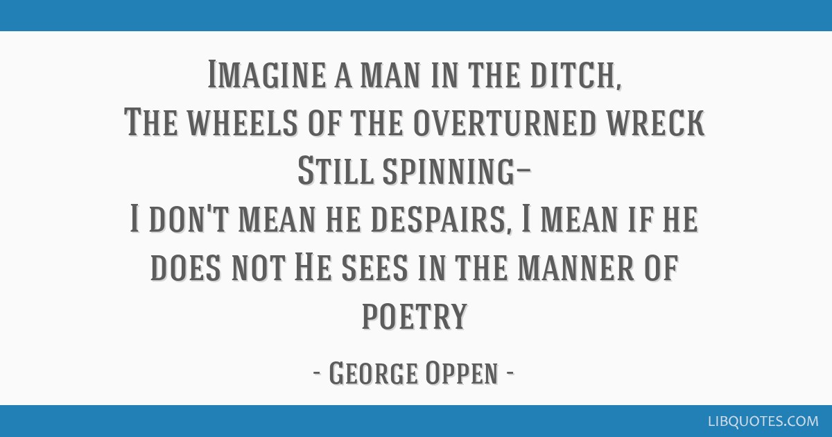 Imagine a man in the ditch, The wheels of the overturned wreck Still spinning— I don't mean he despairs, I mean if he does not He sees in the...