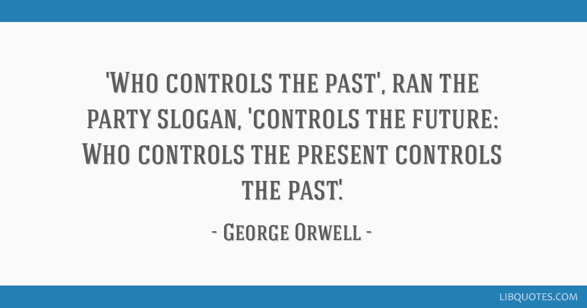 'Who controls the past', ran the party slogan, 'controls the future: Who controls the present controls the past.'