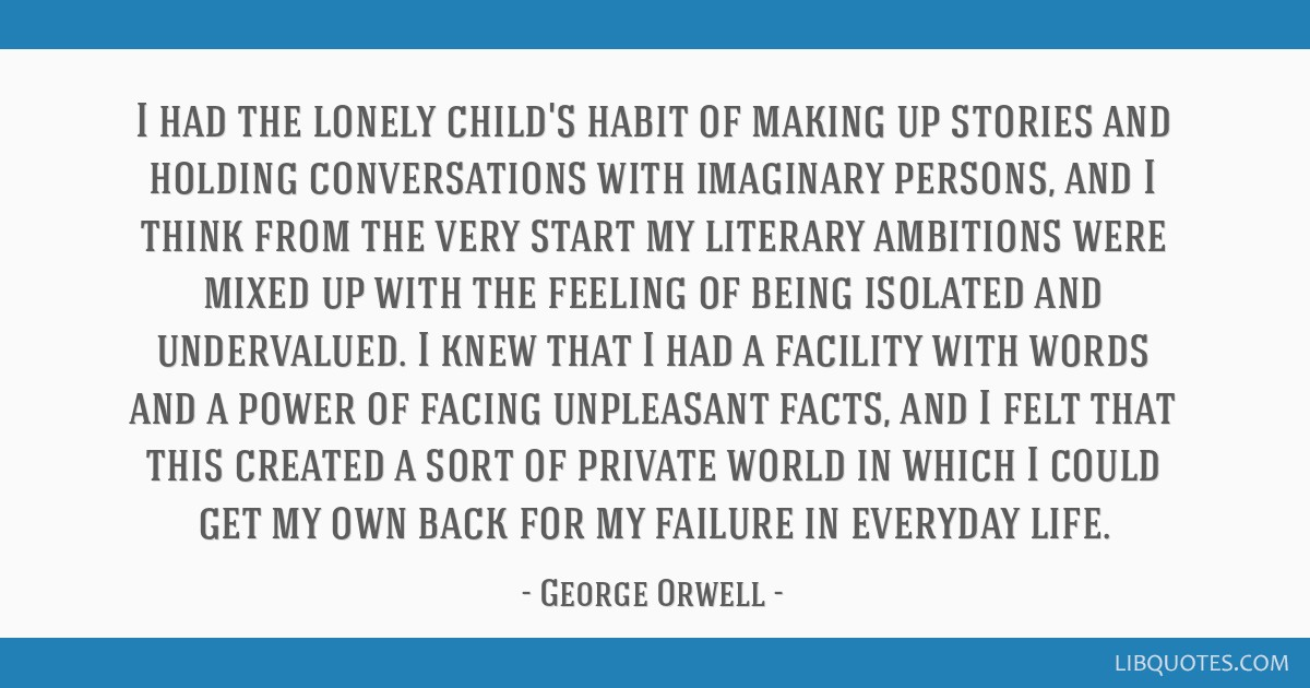 I had the lonely child's habit of making up stories and holding conversations with imaginary persons, and I think from the very start my literary...