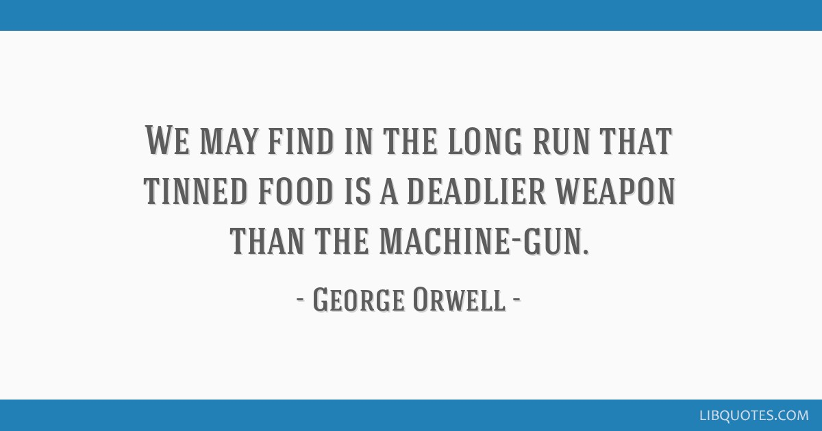 We may find in the long run that tinned food is a deadlier weapon than the machine-gun.