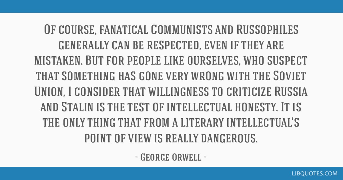 Of course, fanatical Communists and Russophiles generally can be respected, even if they are mistaken. But for people like ourselves, who suspect...