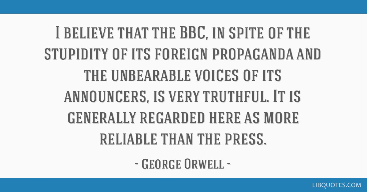 I believe that the BBC, in spite of the stupidity of its foreign propaganda and the unbearable voices of its announcers, is very truthful. It is...