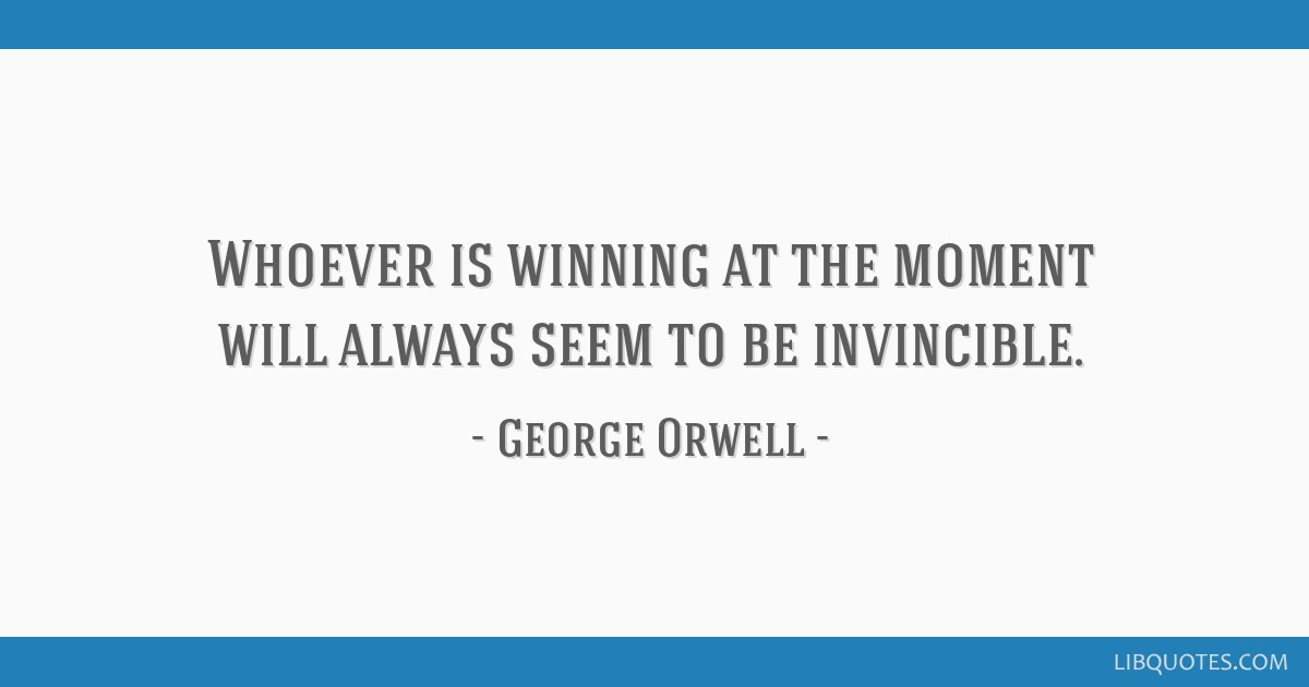 Whoever is winning at the moment will always seem to be invincible.