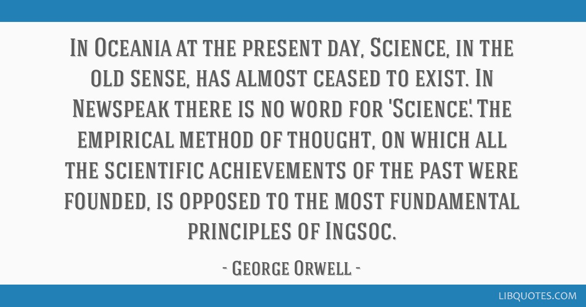 In Oceania at the present day, Science, in the old sense, has almost ceased to exist. In Newspeak there is no word for 'Science.' The empirical...