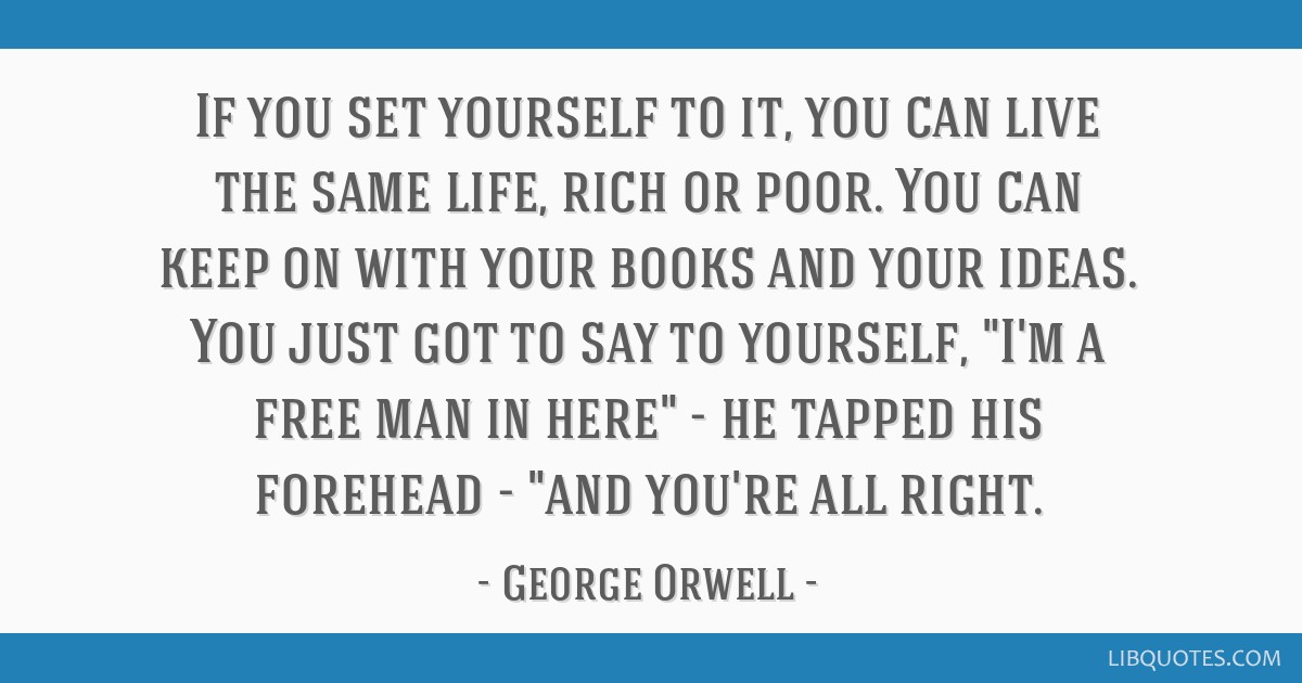 If you set yourself to it, you can live the same life, rich or poor. You can keep on with your books and your ideas. You just got to say to yourself, ...