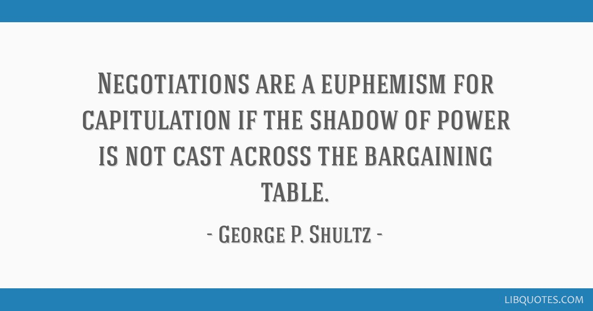 Negotiations are a euphemism for capitulation if the shadow of power is not cast across the bargaining table.