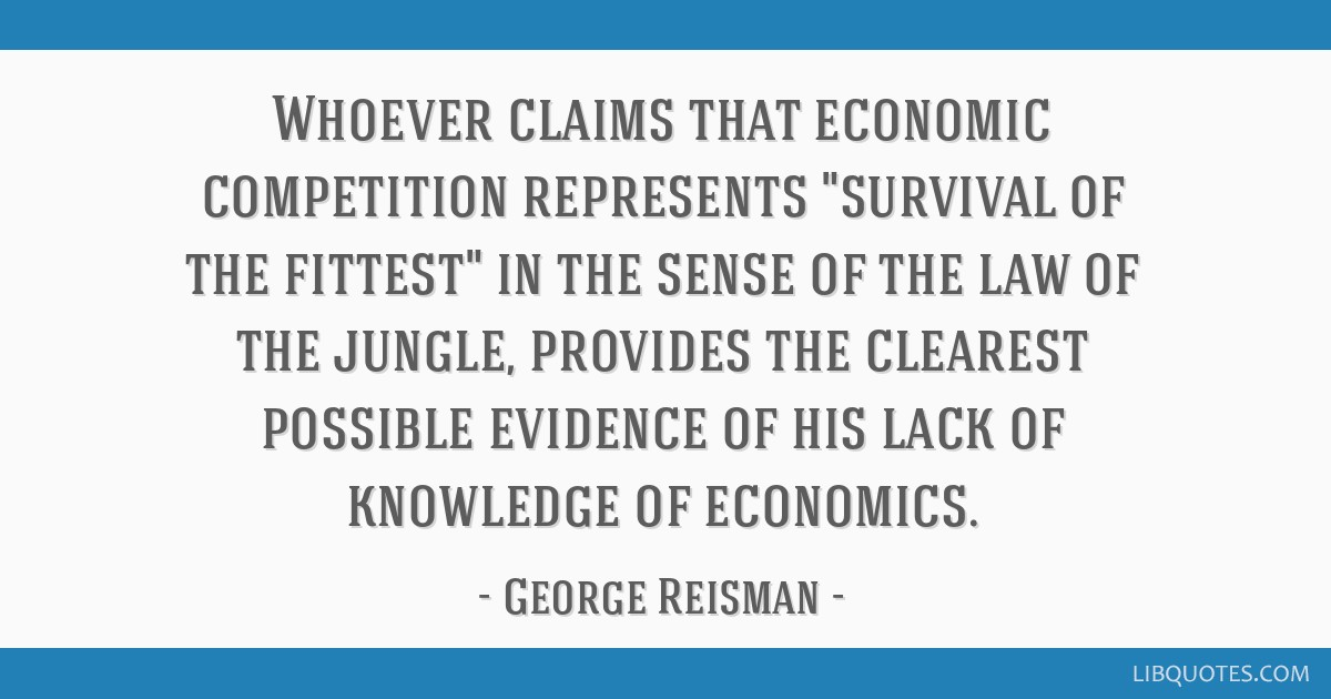 Whoever claims that economic competition represents survival of the fittest in the sense of the law of the jungle, provides the clearest possible...