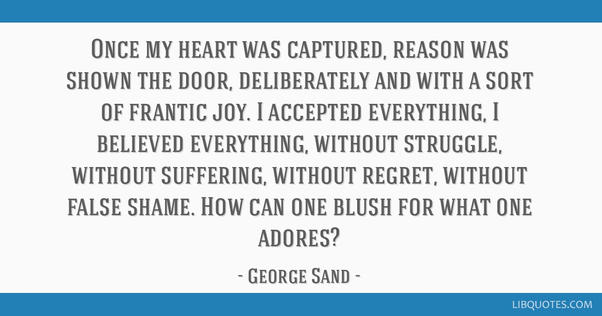 Once my heart was captured, reason was shown the door, deliberately and with a sort of frantic joy. I accepted everything, I believed everything,...